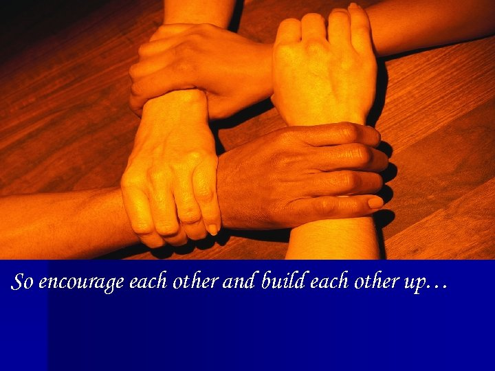 So encourage each other and build each other up…