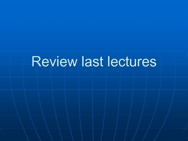 Review last lectures
