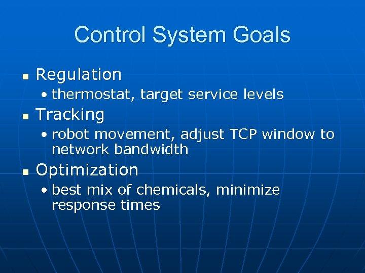 Control System Goals n Regulation • thermostat, target service levels n Tracking • robot