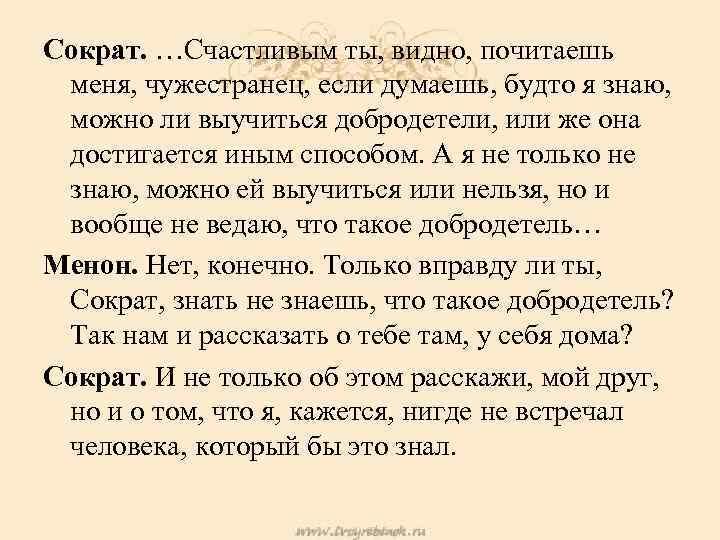 Сократ. …Счастливым ты, видно, почитаешь меня, чужестранец, если думаешь, будто я знаю, можно ли