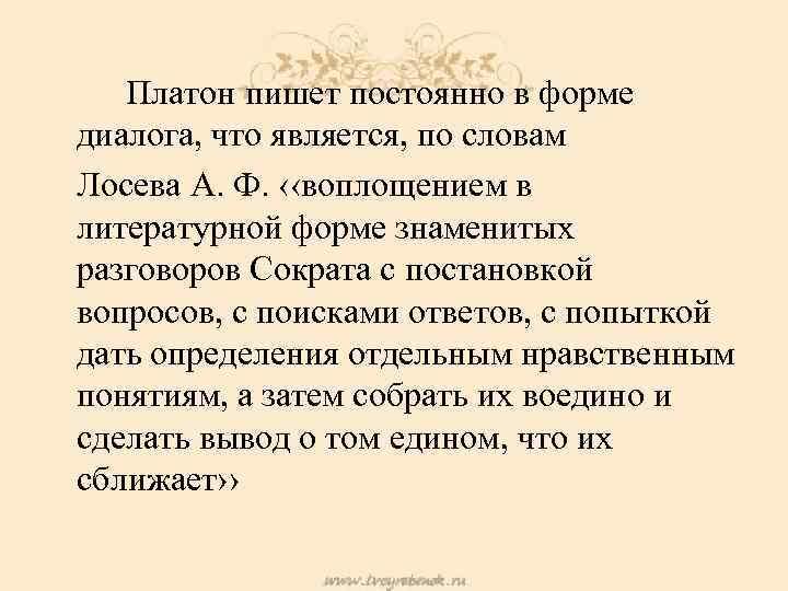 Платон пишет постоянно в форме диалога, что является, по словам Лосева А. Ф. ‹‹воплощением