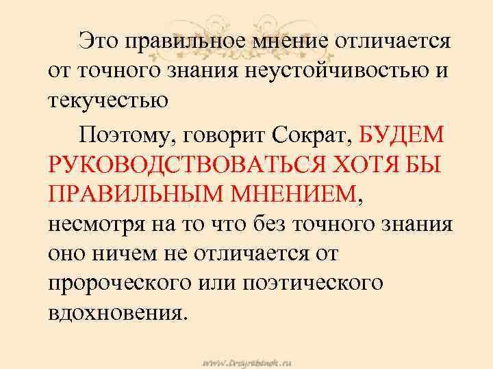 Это правильное мнение отличается от точного знания неустойчивостью и текучестью Поэтому, говорит Сократ, БУДЕМ