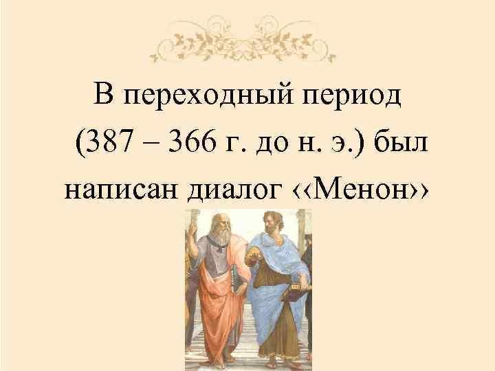 В переходный период (387 – 366 г. до н. э. ) был написан диалог