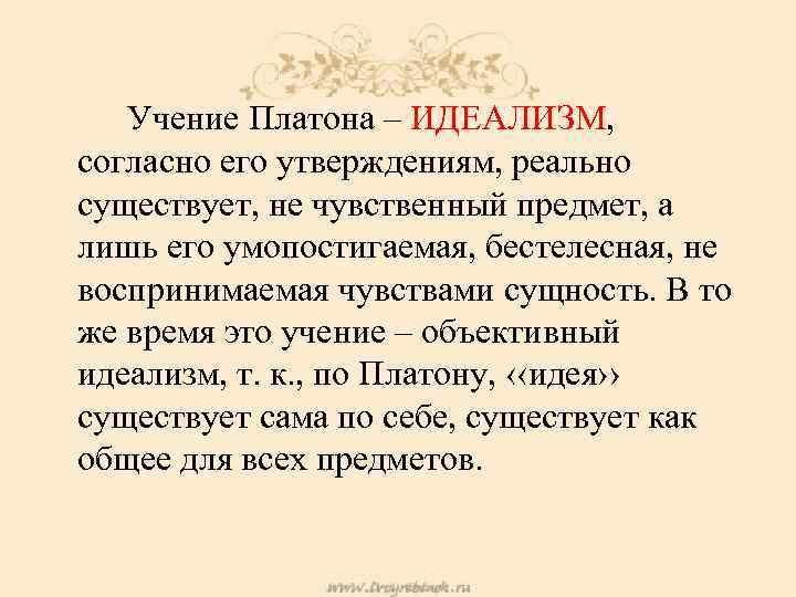Учение Платона – ИДЕАЛИЗМ, согласно его утверждениям, реально существует, не чувственный предмет, а лишь