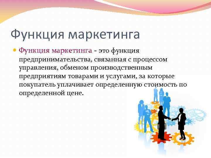 Функция маркетинга - это функция предпринимательства, связанная с процессом управления, обменом производственным предприятиям товарами