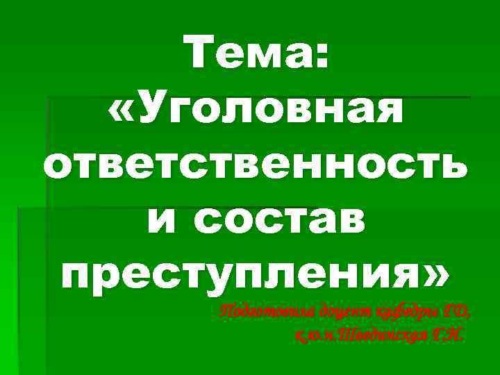 Тема: «Уголовная ответственность и состав преступления» Подготовила доцент кафедры ГД, к. ю. н. Швединская