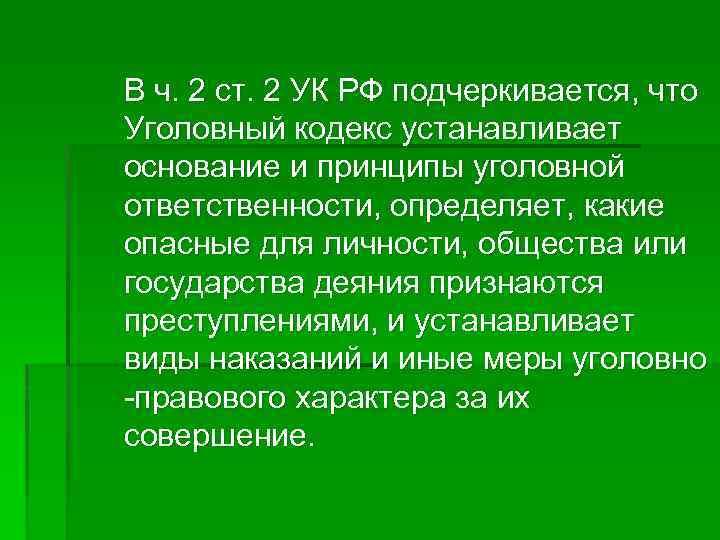 В ч. 2 ст. 2 УК РФ подчеркивается, что Уголовный кодекс устанавливает основание и