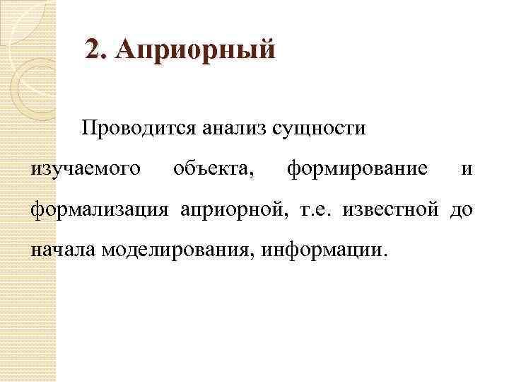 2. Априорный Проводится анализ сущности изучаемого объекта, формирование и формализация априорной, т. е. известной
