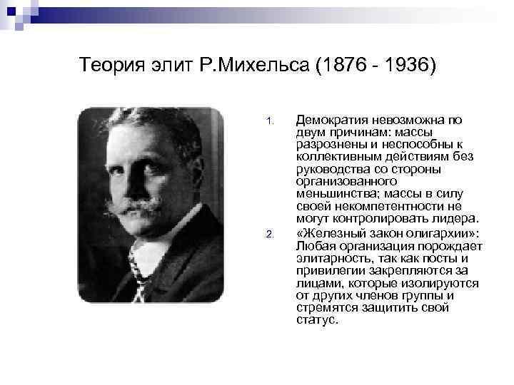 Теория элит Р. Михельса (1876 - 1936) 1. 2. Демократия невозможна по двум причинам: