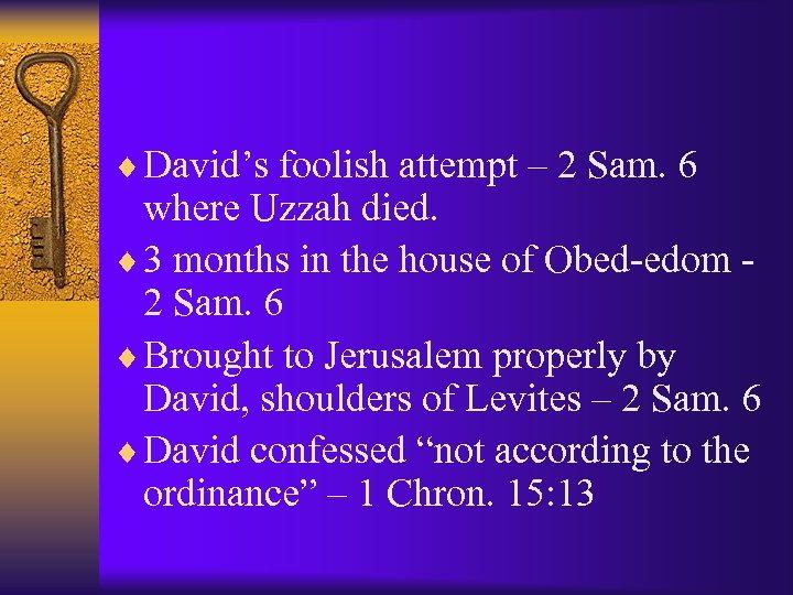¨ David's foolish attempt – 2 Sam. 6 where Uzzah died. ¨ 3 months