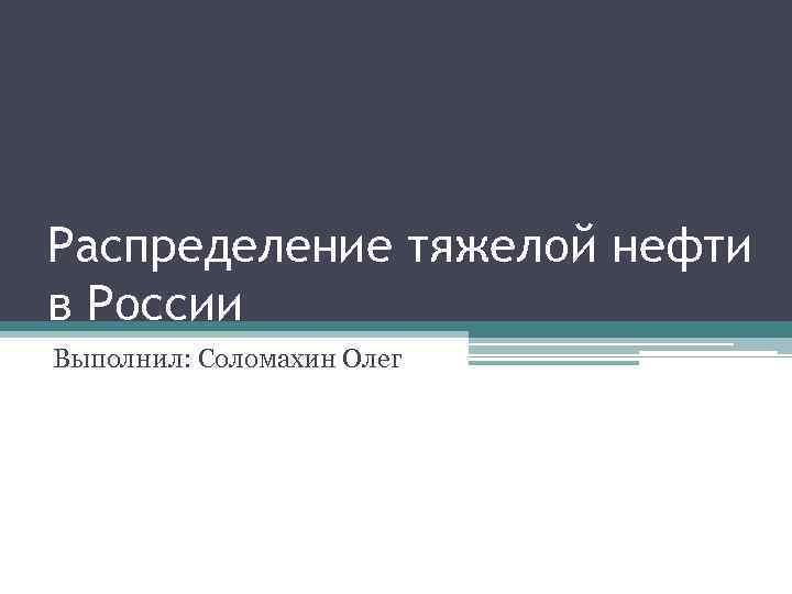 Распределение тяжелой нефти в России Выполнил: Соломахин Олег