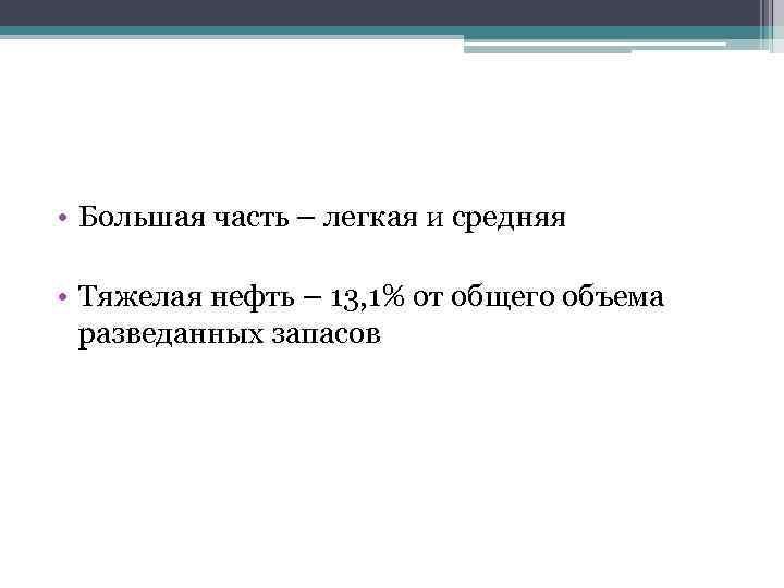 • Большая часть – легкая и средняя • Тяжелая нефть – 13, 1%
