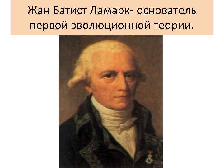 Жан Батист Ламарк- основатель первой эволюционной теории.