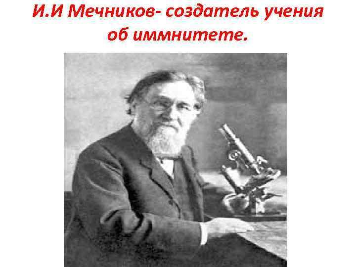 И. И Мечников- создатель учения об иммнитете.