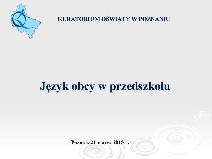 KURATORIUM OŚWIATY W POZNANIU Język obcy w przedszkolu Poznań, 21 marca 2015 r.