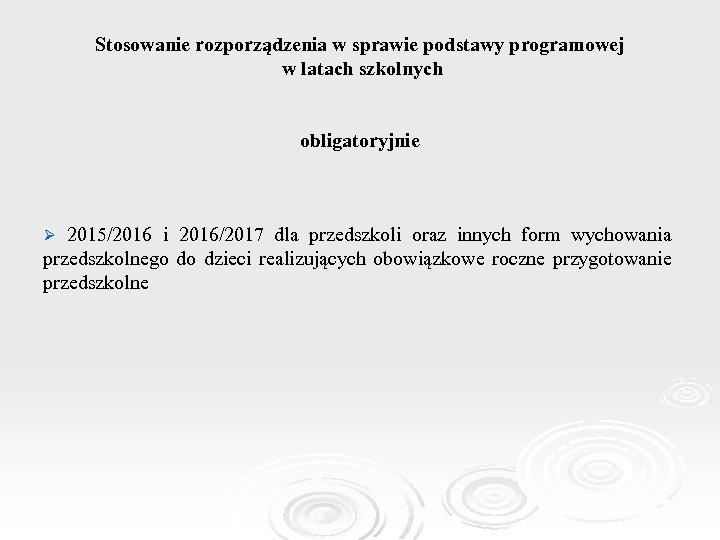 Stosowanie rozporządzenia w sprawie podstawy programowej w latach szkolnych obligatoryjnie Ø 2015/2016 i 2016/2017