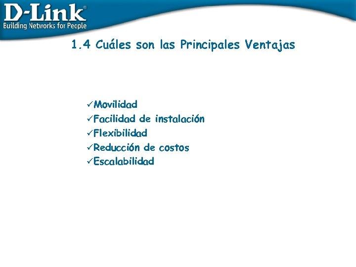1. 4 Cuáles son las Principales Ventajas üMovilidad üFacilidad de instalación üFlexibilidad üReducción de