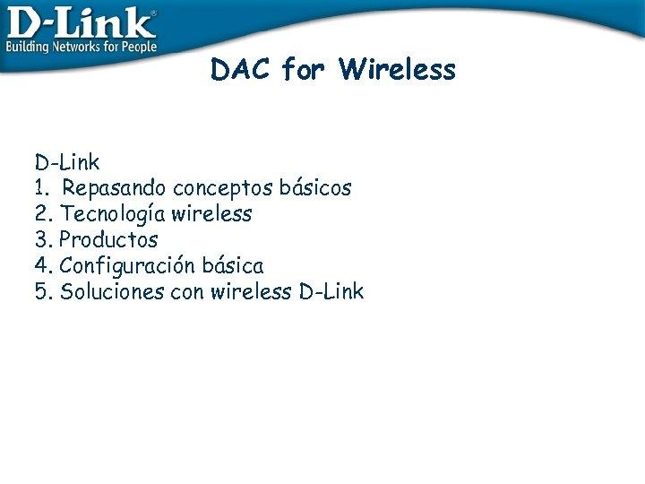 DAC for Wireless D-Link 1. Repasando conceptos básicos 2. Tecnología wireless 3. Productos 4.