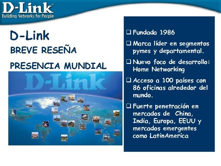 D-Link q Fundada 1986 BREVE RESEÑA q Marca líder en segmentos pymes y departamental.