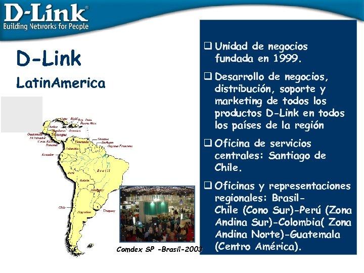 D-Link Latin. America q Unidad de negocios fundada en 1999. q Desarrollo de negocios,