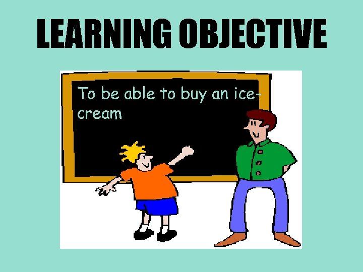 LEARNING OBJECTIVE To be able to buy an icecream