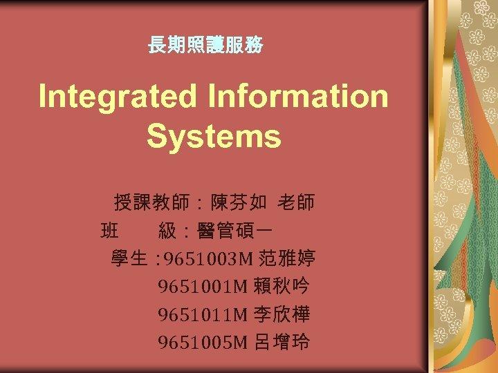 長期照護服務 Integrated Information Systems 授課教師:陳芬如 老師    班  級:醫管碩一 學生: 9651003 M 范雅婷     9651001