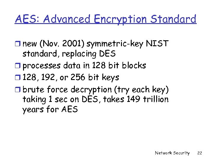 AES: Advanced Encryption Standard r new (Nov. 2001) symmetric-key NIST standard, replacing DES r