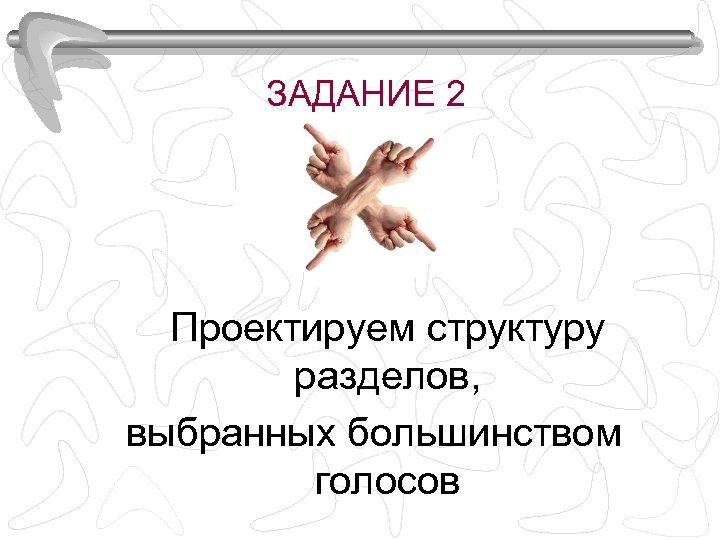 ЗАДАНИЕ 2 Проектируем структуру разделов, выбранных большинством голосов