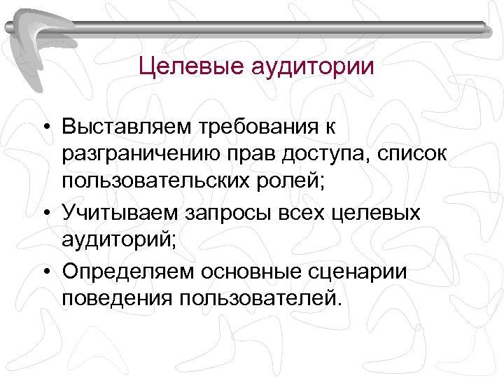 Целевые аудитории • Выставляем требования к разграничению прав доступа, список пользовательских ролей; • Учитываем