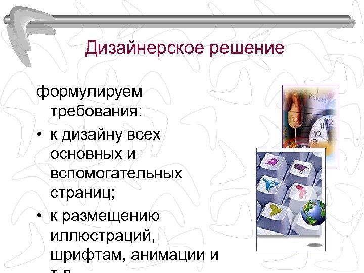 Дизайнерское решение формулируем требования: • к дизайну всех основных и вспомогательных страниц; • к