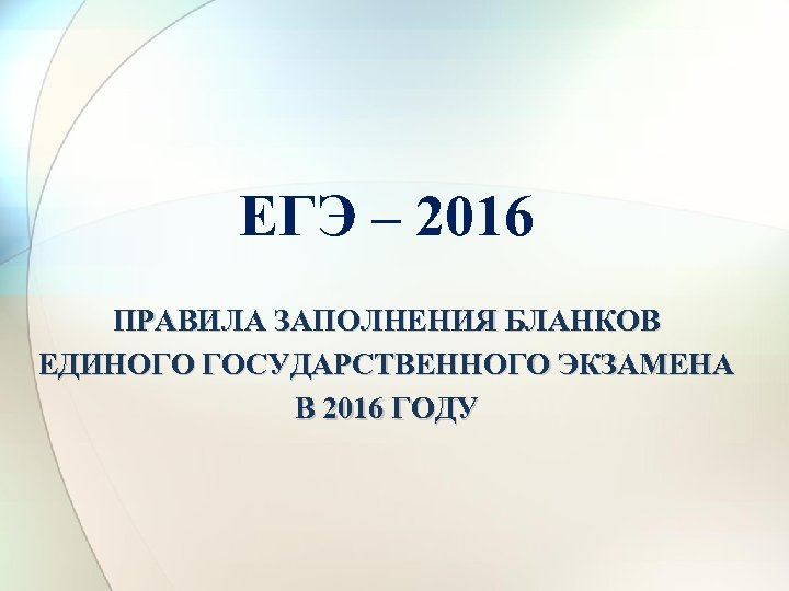 ЕГЭ – 2016 ПРАВИЛА ЗАПОЛНЕНИЯ БЛАНКОВ ЕДИНОГО ГОСУДАРСТВЕННОГО ЭКЗАМЕНА В 2016 ГОДУ