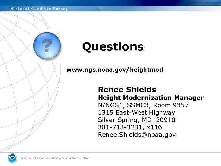 Questions www. ngs. noaa. gov/heightmod Renee Shields Height Modernization Manager N/NGS 1, SSMC 3,
