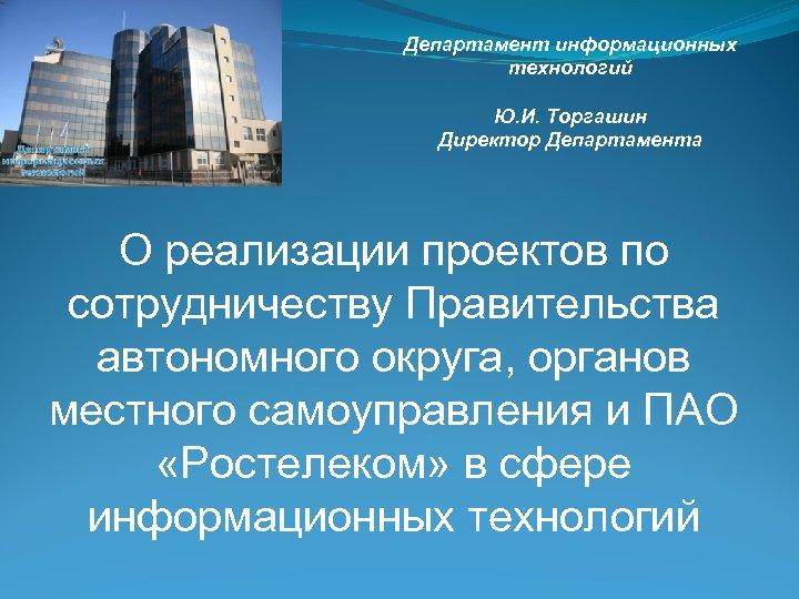 Департамент информационных технологий Ю. И. Торгашин Директор Департамента О реализации проектов по сотрудничеству Правительства