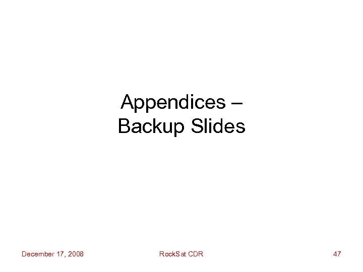 Appendices – Backup Slides December 17, 2008 Rock. Sat CDR 47