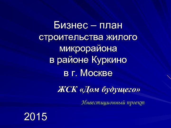Бизнес – план строительства жилого микрорайона в районе Куркино в г. Москве ЖСК «Дом