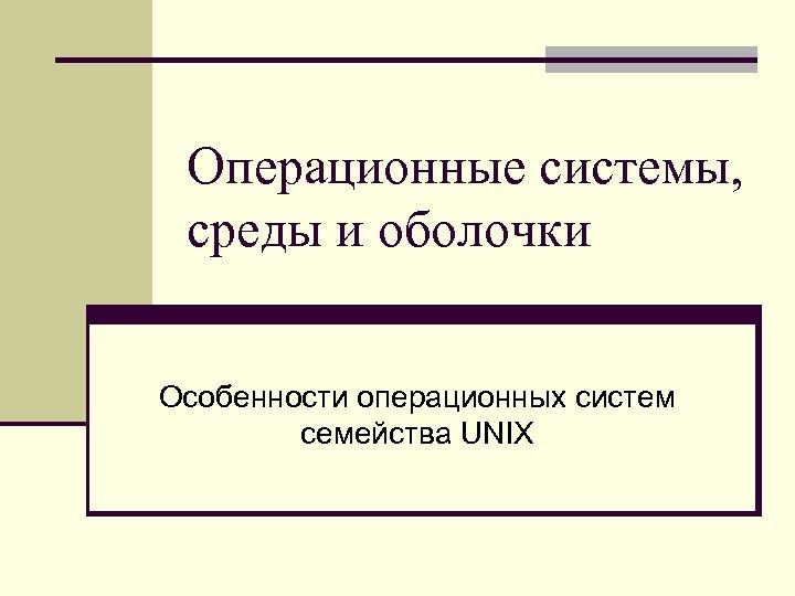 Операционные системы, среды и оболочки Особенности операционных систем семейства UNIX