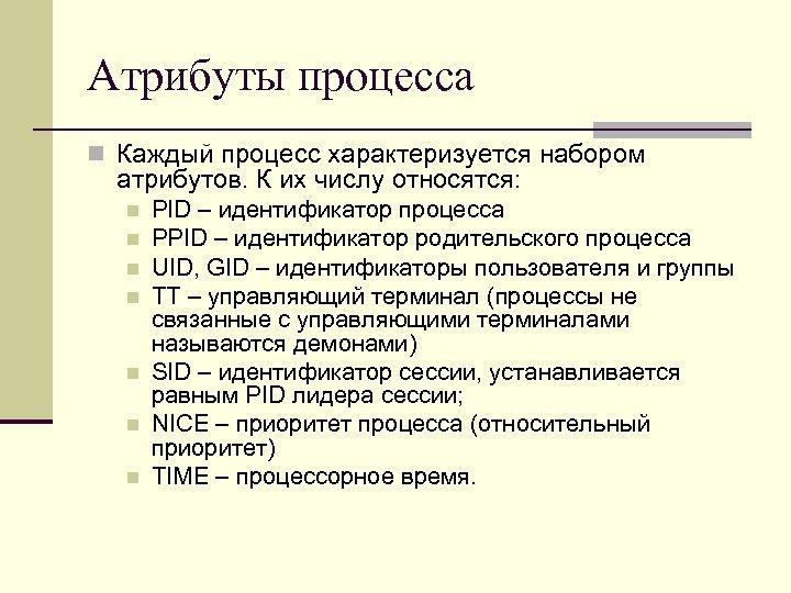Атрибуты процесса n Каждый процесс характеризуется набором атрибутов. К их числу относятся: n n
