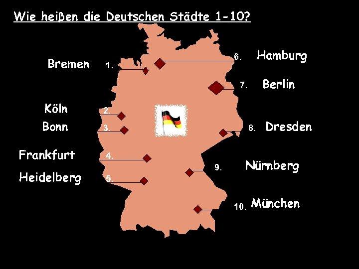 Wie heiβen die Deutschen Städte 1 -10? Bremen Hamburg 6. 1. Berlin 7. Köln