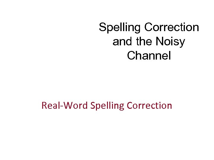 Spelling Correction and the Noisy Channel Real-Word Spelling Correction
