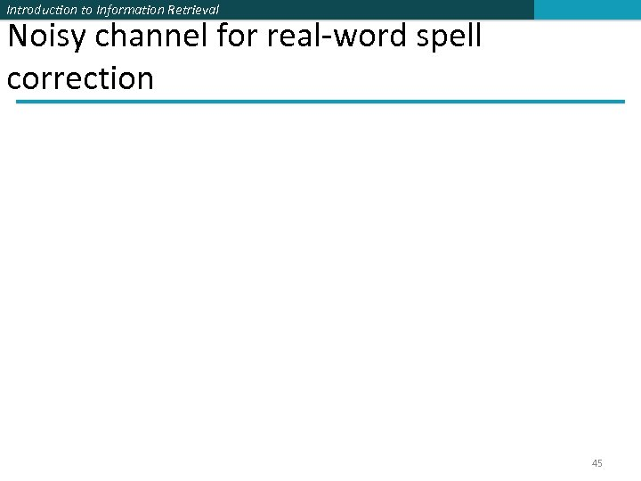 Introduction to Information Retrieval Noisy channel for real-word spell correction 45