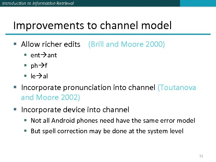 Introduction to Information Retrieval Improvements to channel model § Allow richer edits (Brill and