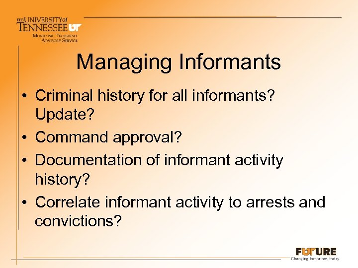Managing Informants • Criminal history for all informants? Update? • Command approval? • Documentation