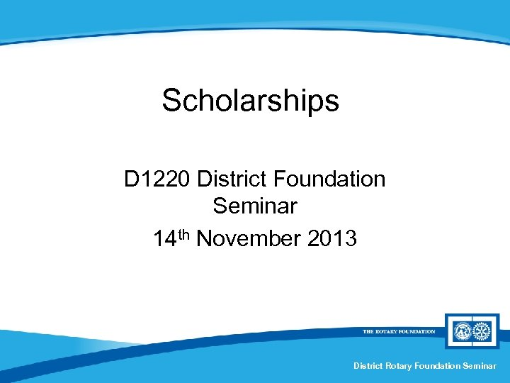 Scholarships D 1220 District Foundation Seminar 14 th November 2013 District Rotary Foundation Seminar
