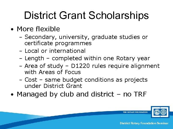 District Grant Scholarships • More flexible – Secondary, university, graduate studies or – –