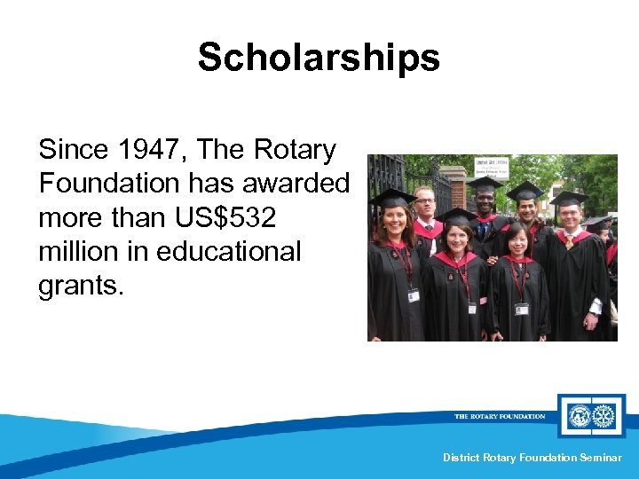 Scholarships Since 1947, The Rotary Foundation has awarded more than US$532 million in educational
