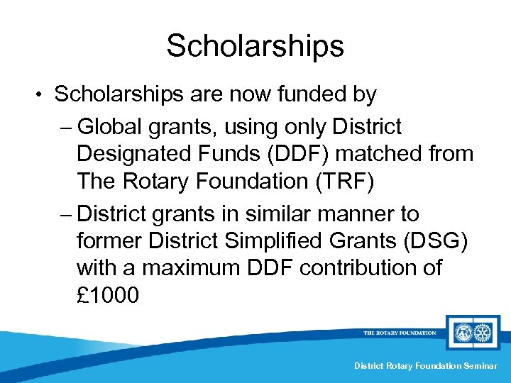 Scholarships • Scholarships are now funded by – Global grants, using only District Designated