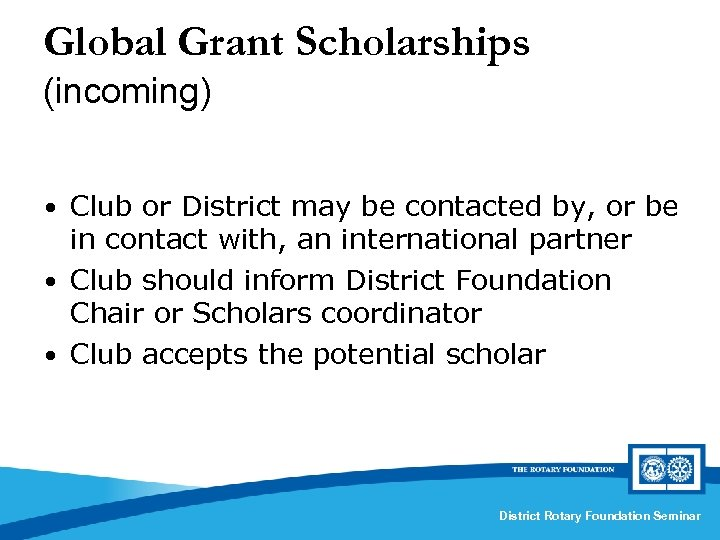 Global Grant Scholarships (incoming) • Club or District may be contacted by, or be