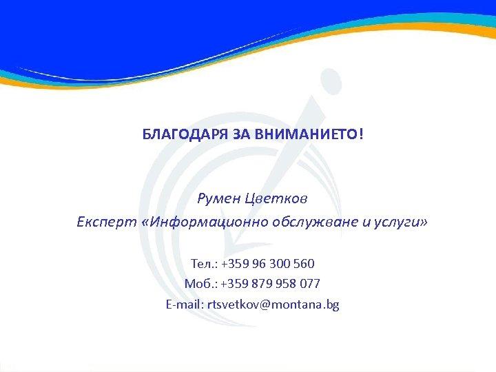 БЛАГОДАРЯ ЗА ВНИМАНИЕТО! Румен Цветков Експерт «Информационно обслужване и услуги» Тел. : +359 96