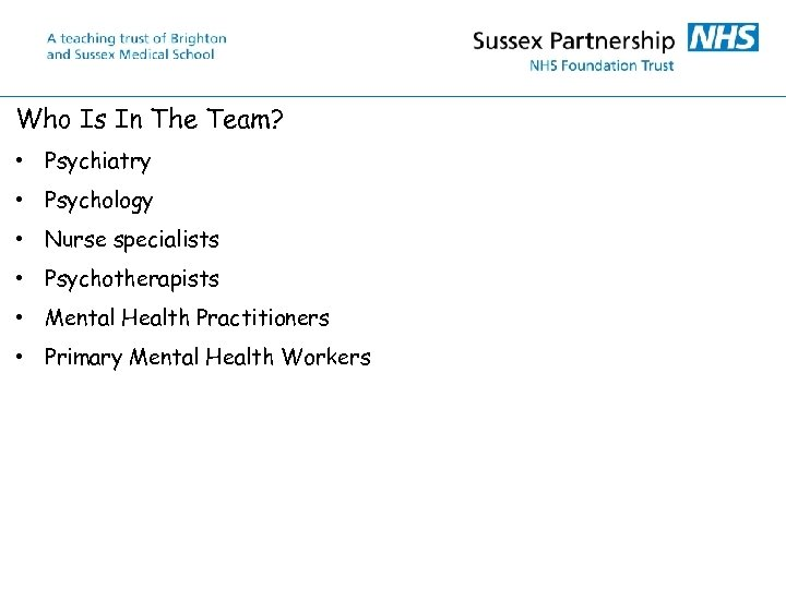 Who Is In The Team? • Psychiatry • Psychology • Nurse specialists • Psychotherapists