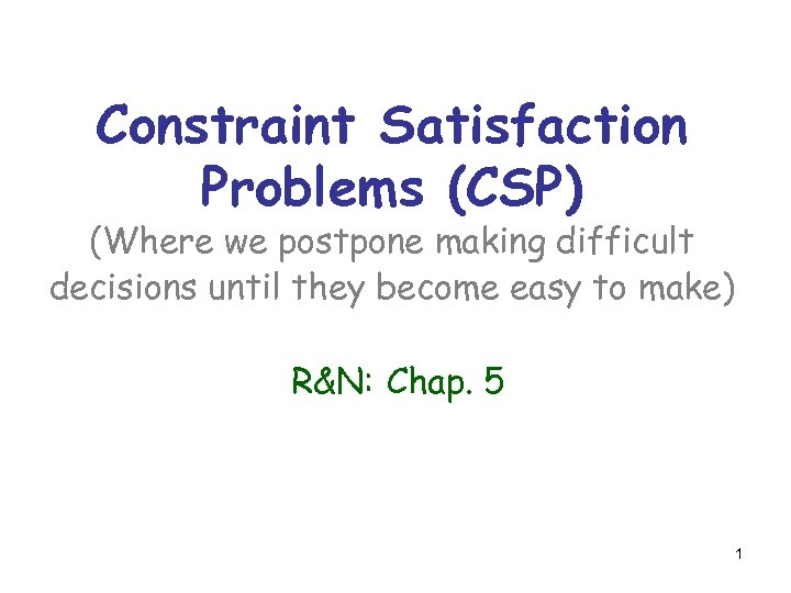 Constraint Satisfaction Problems (CSP) (Where we postpone making difficult decisions until they become easy